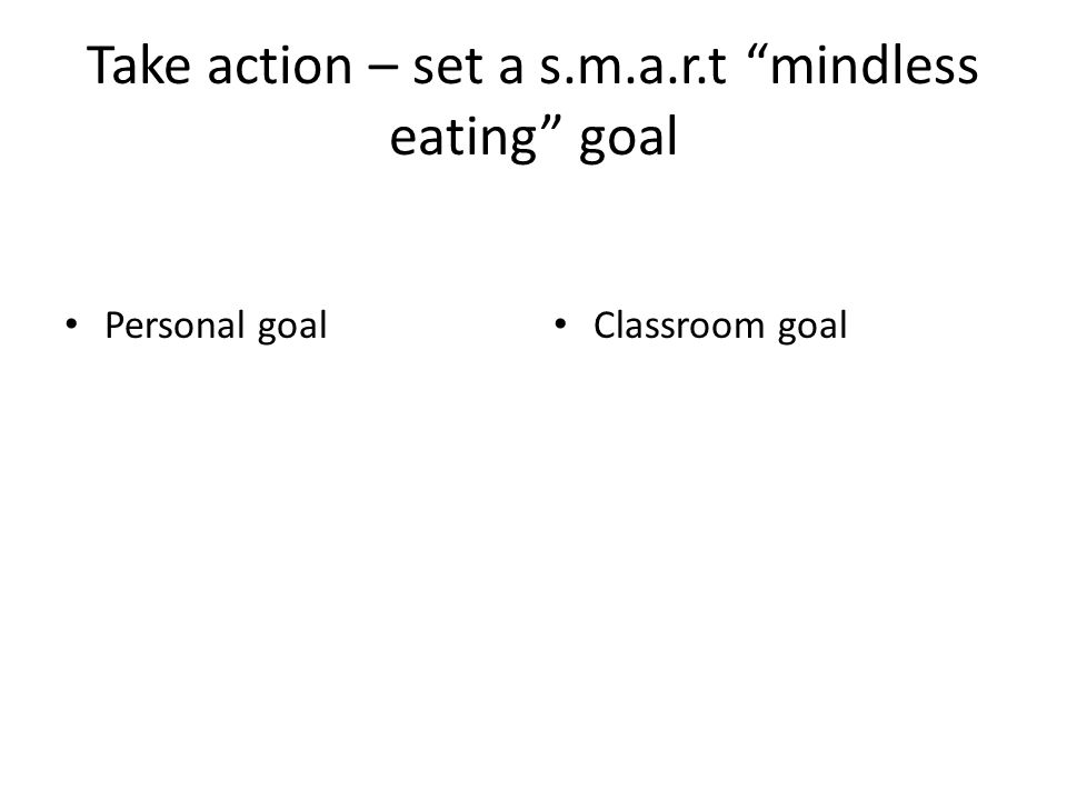Take action – set a s.m.a.r.t mindless eating goal Personal goal Classroom goal