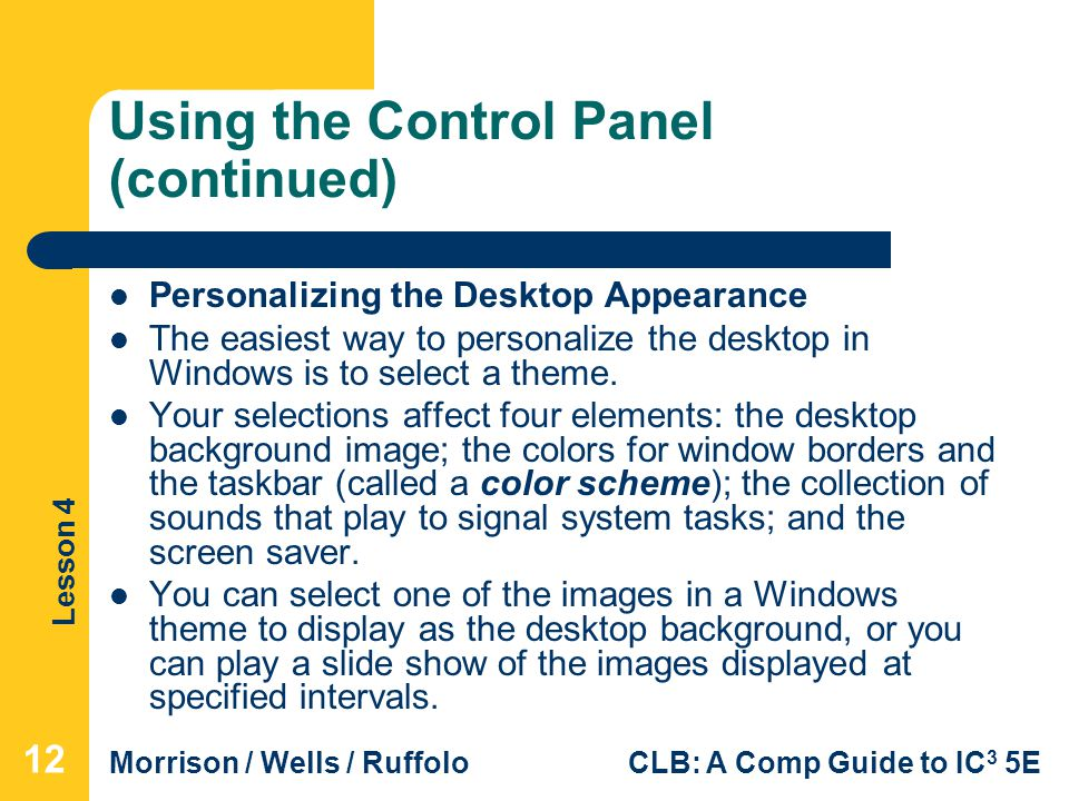 Lesson 4 Morrison / Wells / RuffoloCLB: A Comp Guide to IC 3 5E Using the Control Panel (continued) Personalizing the Desktop Appearance The easiest way to personalize the desktop in Windows is to select a theme.