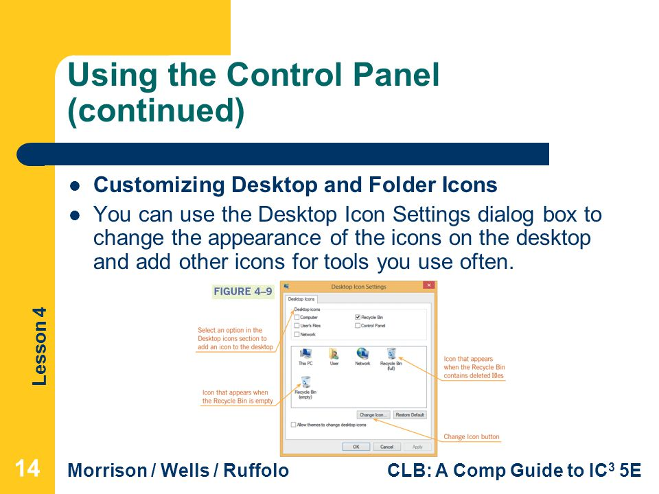 Lesson 4 Morrison / Wells / RuffoloCLB: A Comp Guide to IC 3 5E Using the Control Panel (continued) Customizing Desktop and Folder Icons You can use the Desktop Icon Settings dialog box to change the appearance of the icons on the desktop and add other icons for tools you use often.