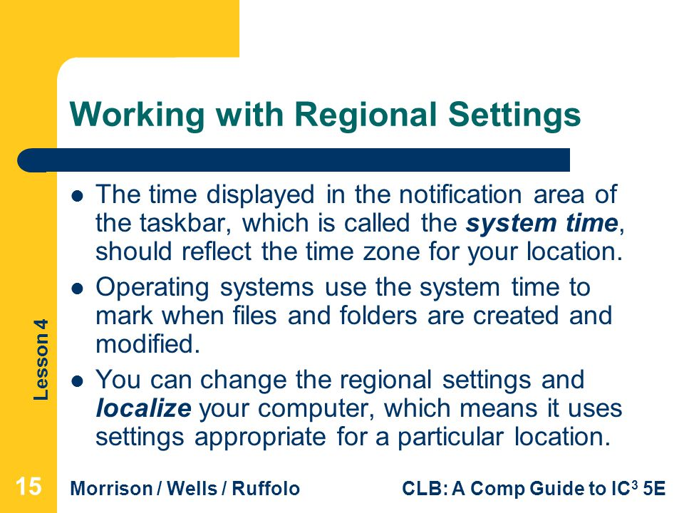 Lesson 4 Morrison / Wells / RuffoloCLB: A Comp Guide to IC 3 5E Working with Regional Settings The time displayed in the notification area of the taskbar, which is called the system time, should reflect the time zone for your location.