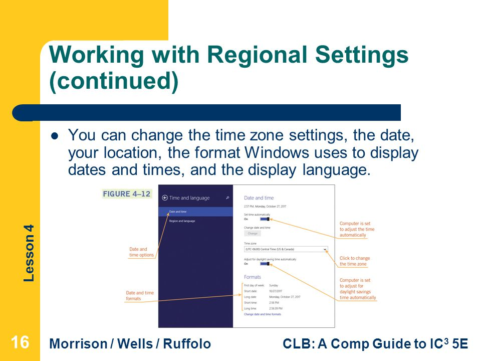 Lesson 4 Morrison / Wells / RuffoloCLB: A Comp Guide to IC 3 5E Working with Regional Settings (continued) You can change the time zone settings, the date, your location, the format Windows uses to display dates and times, and the display language.