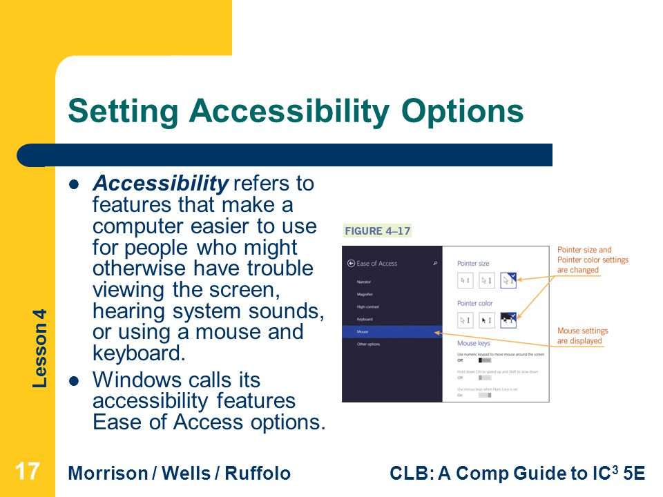 Lesson 4 Morrison / Wells / RuffoloCLB: A Comp Guide to IC 3 5E Setting Accessibility Options Accessibility refers to features that make a computer easier to use for people who might otherwise have trouble viewing the screen, hearing system sounds, or using a mouse and keyboard.