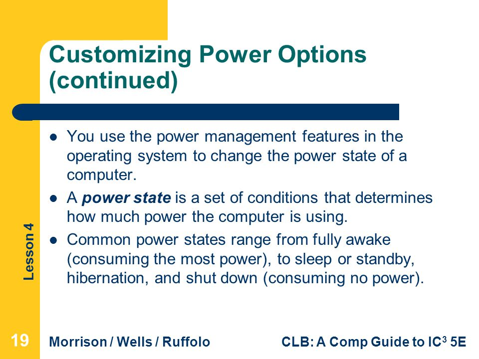 Lesson 4 Morrison / Wells / RuffoloCLB: A Comp Guide to IC 3 5E Customizing Power Options (continued) You use the power management features in the operating system to change the power state of a computer.