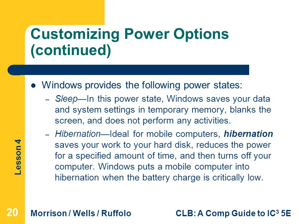 Lesson 4 Morrison / Wells / RuffoloCLB: A Comp Guide to IC 3 5E Customizing Power Options (continued) Windows provides the following power states: – Sleep—In this power state, Windows saves your data and system settings in temporary memory, blanks the screen, and does not perform any activities.
