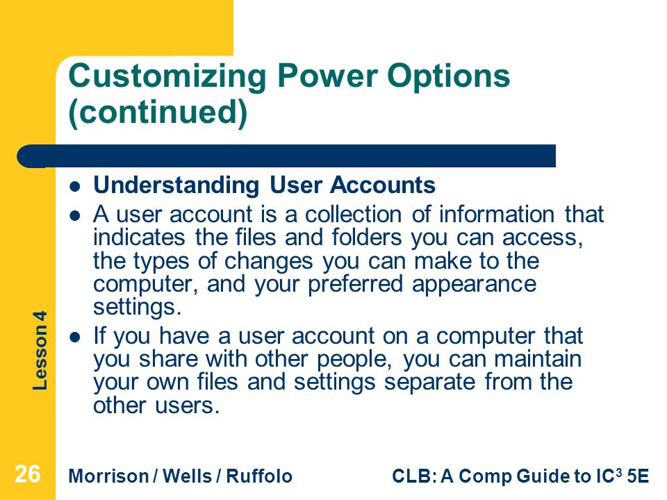 Lesson 4 Morrison / Wells / RuffoloCLB: A Comp Guide to IC 3 5E Customizing Power Options (continued) Understanding User Accounts A user account is a collection of information that indicates the files and folders you can access, the types of changes you can make to the computer, and your preferred appearance settings.