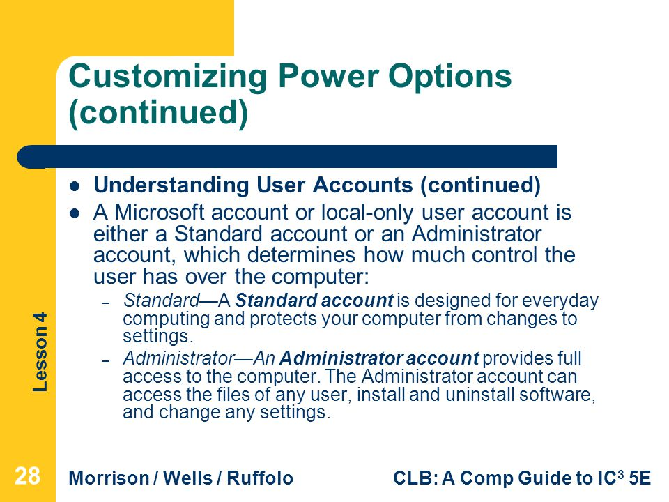 Lesson 4 Morrison / Wells / RuffoloCLB: A Comp Guide to IC 3 5E Customizing Power Options (continued) Understanding User Accounts (continued) A Microsoft account or local-only user account is either a Standard account or an Administrator account, which determines how much control the user has over the computer: – Standard—A Standard account is designed for everyday computing and protects your computer from changes to settings.