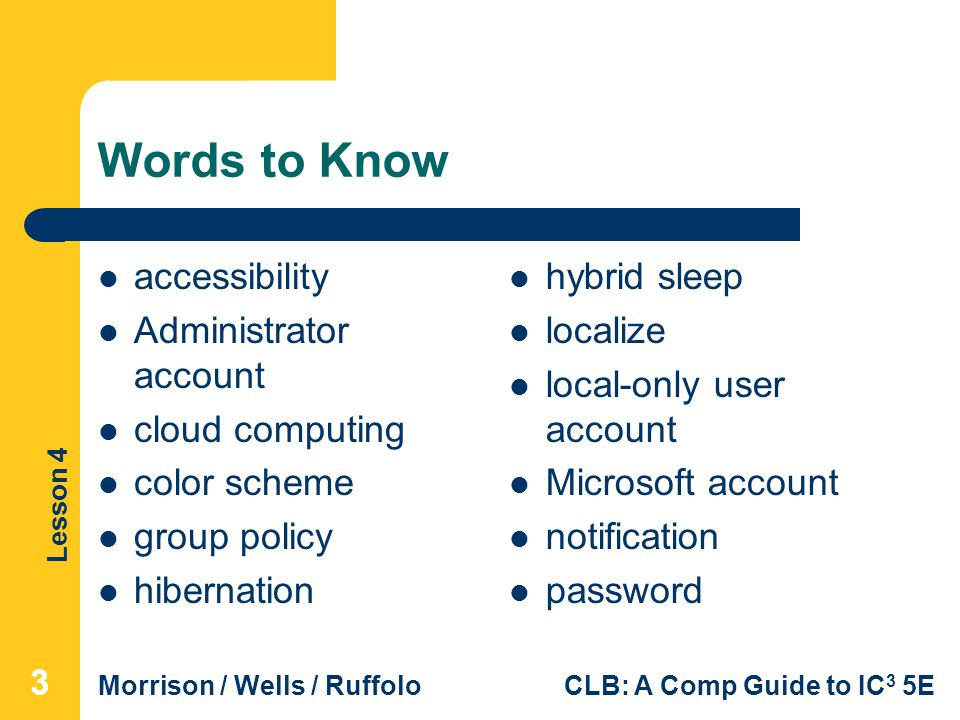 Lesson 4 Morrison / Wells / RuffoloCLB: A Comp Guide to IC 3 5E Words to Know accessibility Administrator account cloud computing color scheme group policy hibernation hybrid sleep localize local-only user account Microsoft account notification password 333