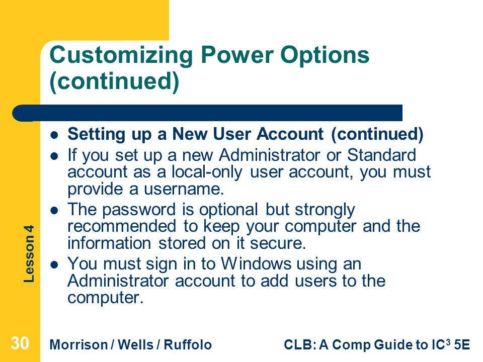 Lesson 4 Morrison / Wells / RuffoloCLB: A Comp Guide to IC 3 5E Customizing Power Options (continued) Setting up a New User Account (continued) If you set up a new Administrator or Standard account as a local-only user account, you must provide a username.