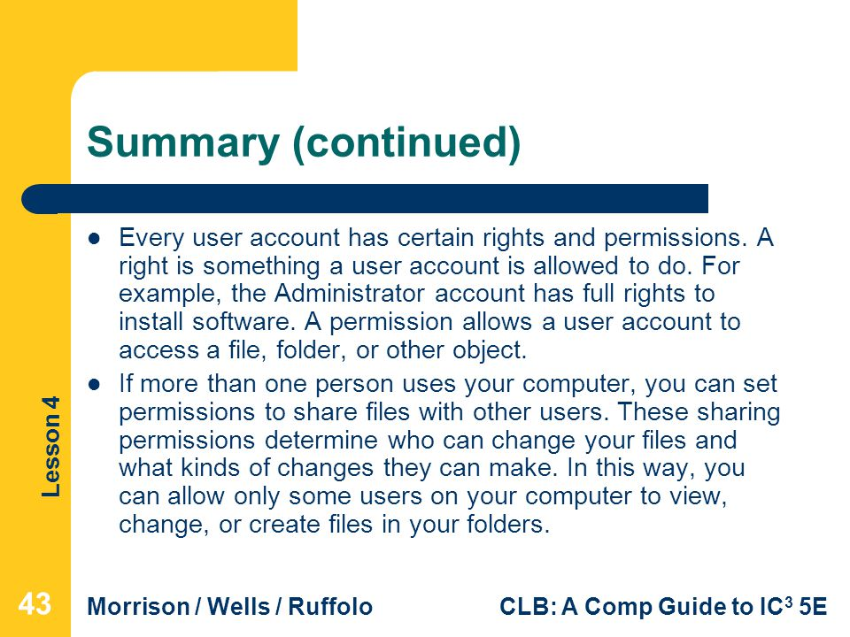Lesson 4 Morrison / Wells / RuffoloCLB: A Comp Guide to IC 3 5E Summary (continued) Every user account has certain rights and permissions.