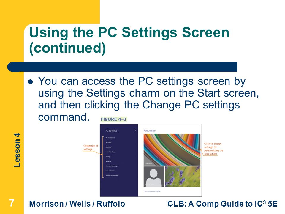 Lesson 4 Morrison / Wells / RuffoloCLB: A Comp Guide to IC 3 5E Using the PC Settings Screen (continued) You can access the PC settings screen by using the Settings charm on the Start screen, and then clicking the Change PC settings command.