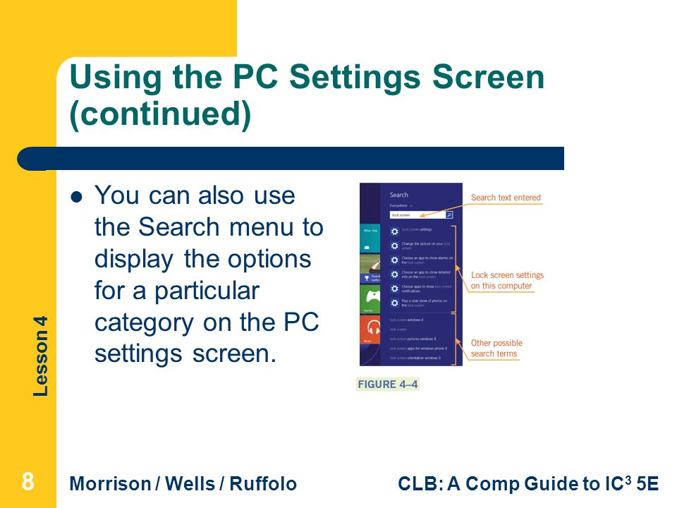 Lesson 4 Morrison / Wells / RuffoloCLB: A Comp Guide to IC 3 5E Using the PC Settings Screen (continued) You can also use the Search menu to display the options for a particular category on the PC settings screen.