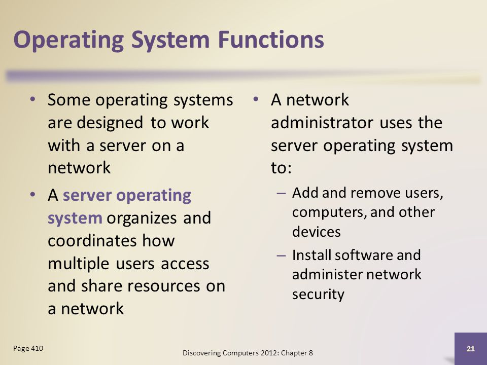 Operating System Functions Some operating systems are designed to work with a server on a network A server operating system organizes and coordinates how multiple users access and share resources on a network A network administrator uses the server operating system to: – Add and remove users, computers, and other devices – Install software and administer network security Discovering Computers 2012: Chapter 8 21 Page 410