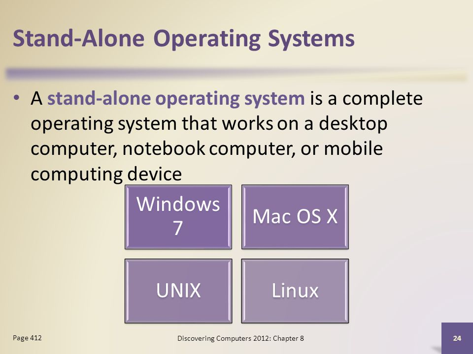 Stand-Alone Operating Systems A stand-alone operating system is a complete operating system that works on a desktop computer, notebook computer, or mobile computing device Discovering Computers 2012: Chapter 8 24 Page 412 Windows 7 Mac OS X UNIXLinux