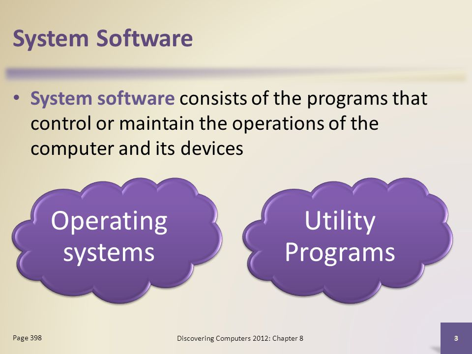 System Software System software consists of the programs that control or maintain the operations of the computer and its devices Discovering Computers 2012: Chapter 8 3 Page 398 Operating systems Utility Programs