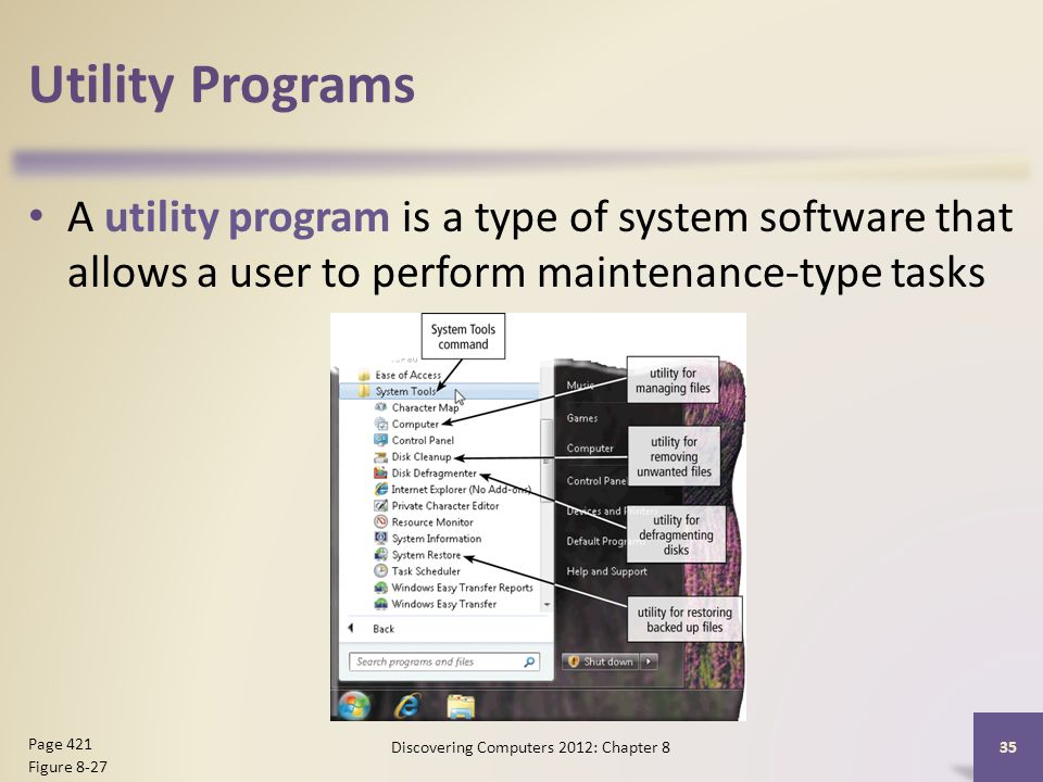 Utility Programs A utility program is a type of system software that allows a user to perform maintenance-type tasks Discovering Computers 2012: Chapter 8 35 Page 421 Figure 8-27