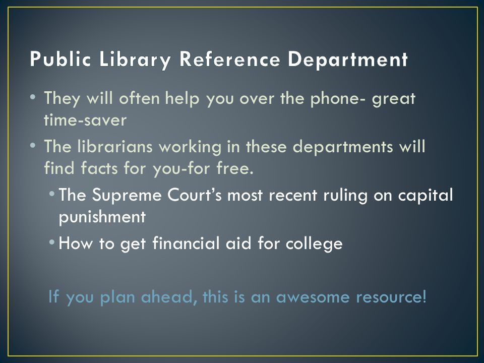 They will often help you over the phone- great time-saver The librarians working in these departments will find facts for you-for free.