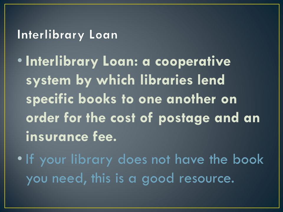 Interlibrary Loan: a cooperative system by which libraries lend specific books to one another on order for the cost of postage and an insurance fee.
