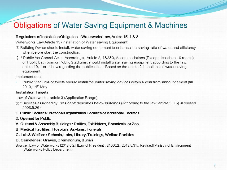 Obligations of Water Saving Equipment & Machines Regulations of Installation Obligation : Waterworks Law, Article 15, 1 & 2 Waterworks Law Article 15 (Installation of Water saving Equipment) ① Building Owner should install, water saving equipment to enhance the saving ratio of water and efficiency when before start the construction.