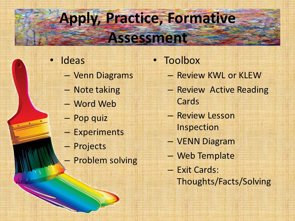 Apply, Practice, Formative Assessment Ideas – Venn Diagrams – Note taking – Word Web – Pop quiz – Experiments – Projects – Problem solving Toolbox – Review KWL or KLEW – Review Active Reading Cards – Review Lesson Inspection – VENN Diagram – Web Template – Exit Cards: Thoughts/Facts/Solving