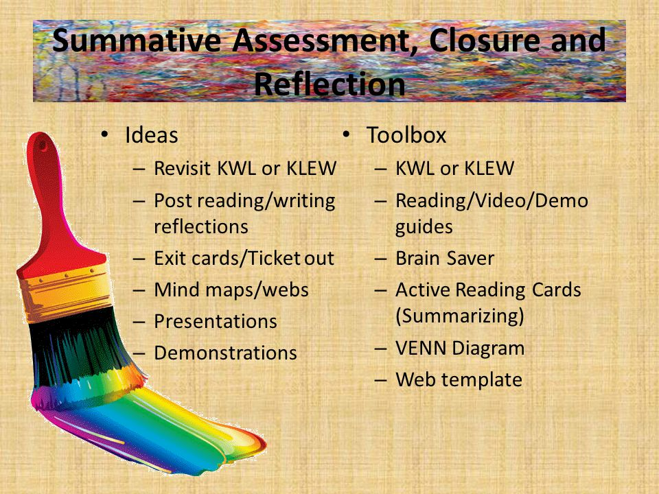 Summative Assessment, Closure and Reflection Ideas – Revisit KWL or KLEW – Post reading/writing reflections – Exit cards/Ticket out – Mind maps/webs – Presentations – Demonstrations Toolbox – KWL or KLEW – Reading/Video/Demo guides – Brain Saver – Active Reading Cards (Summarizing) – VENN Diagram – Web template