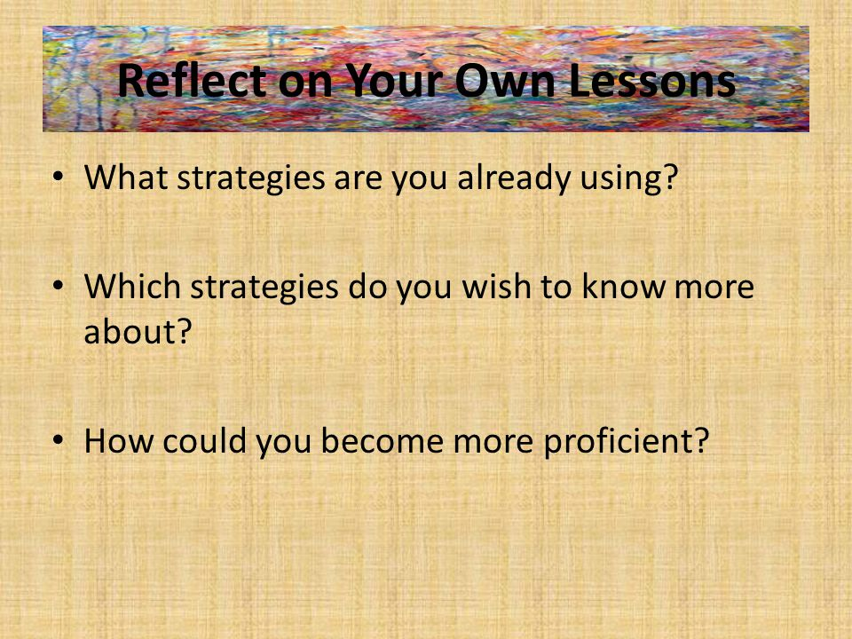Reflect on Your Own Lessons What strategies are you already using.