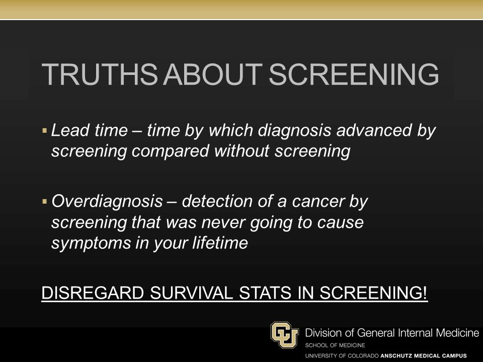 TRUTHS ABOUT SCREENING  Lead time – time by which diagnosis advanced by screening compared without screening  Overdiagnosis – detection of a cancer by screening that was never going to cause symptoms in your lifetime DISREGARD SURVIVAL STATS IN SCREENING!