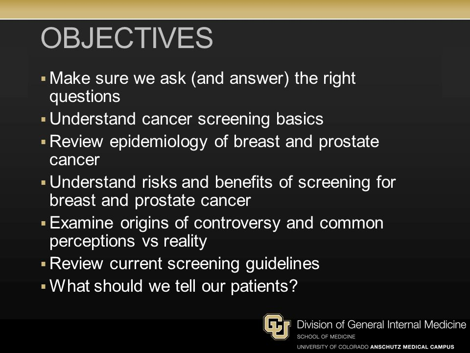 OBJECTIVES  Make sure we ask (and answer) the right questions  Understand cancer screening basics  Review epidemiology of breast and prostate cancer  Understand risks and benefits of screening for breast and prostate cancer  Examine origins of controversy and common perceptions vs reality  Review current screening guidelines  What should we tell our patients?