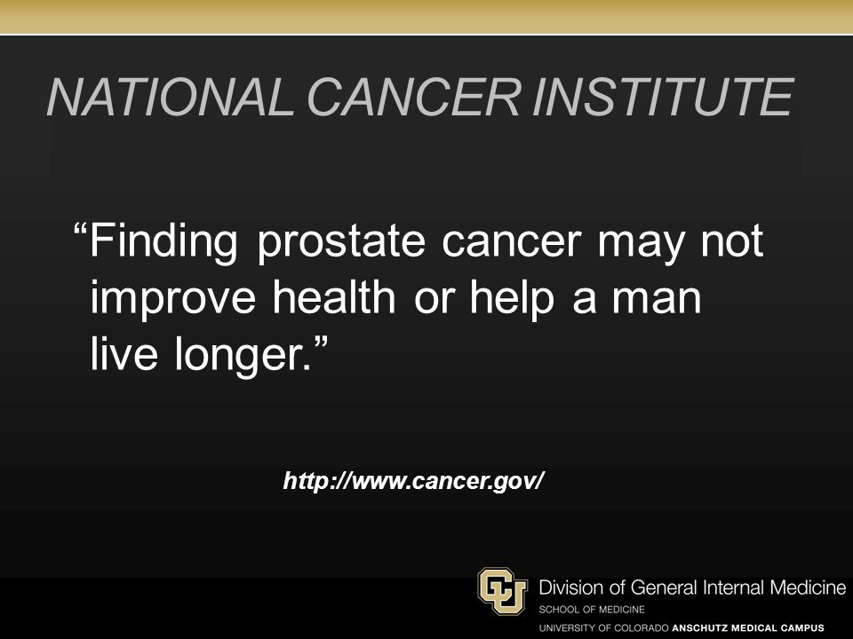 NATIONAL CANCER INSTITUTE Finding prostate cancer may not improve health or help a man live longer. http://www.cancer.gov/