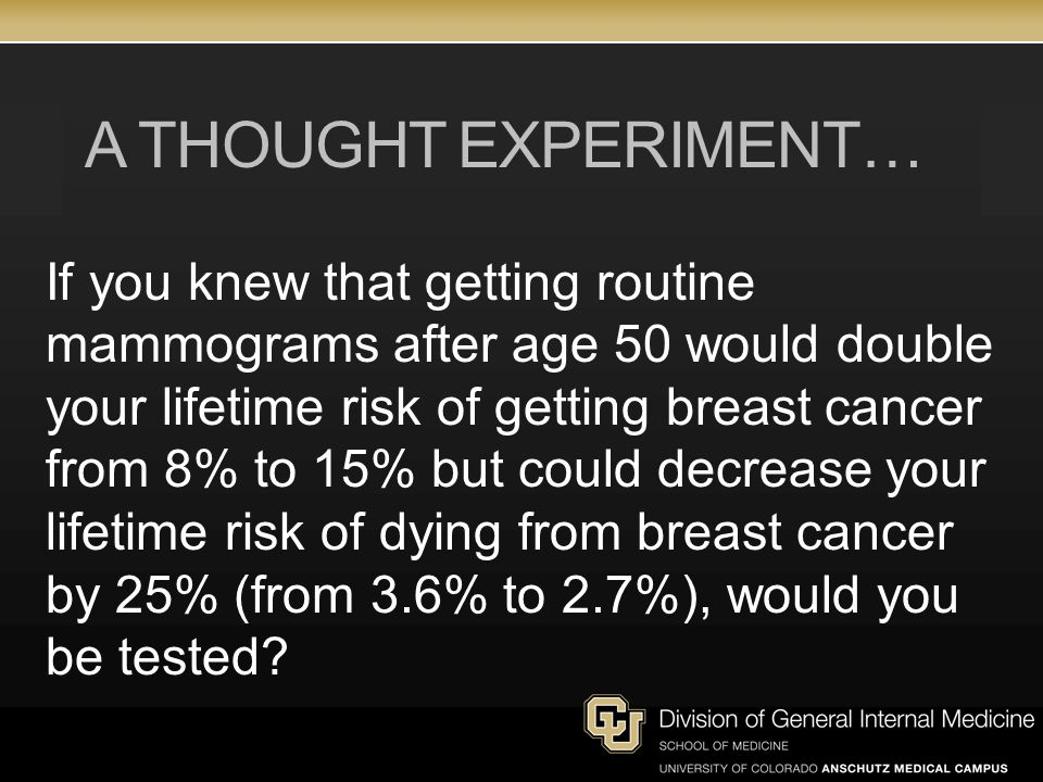 A THOUGHT EXPERIMENT… If you knew that getting routine mammograms after age 50 would double your lifetime risk of getting breast cancer from 8% to 15% but could decrease your lifetime risk of dying from breast cancer by 25% (from 3.6% to 2.7%), would you be tested?