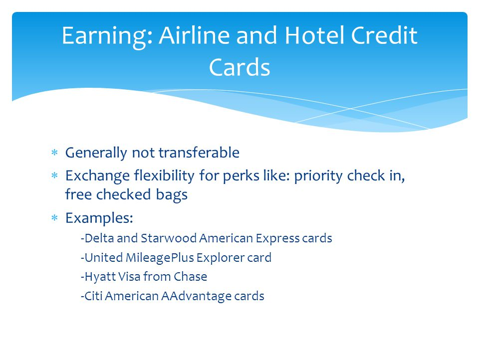  Generally not transferable  Exchange flexibility for perks like: priority check in, free checked bags  Examples: -Delta and Starwood American Express cards -United MileagePlus Explorer card -Hyatt Visa from Chase -Citi American AAdvantage cards Earning: Airline and Hotel Credit Cards