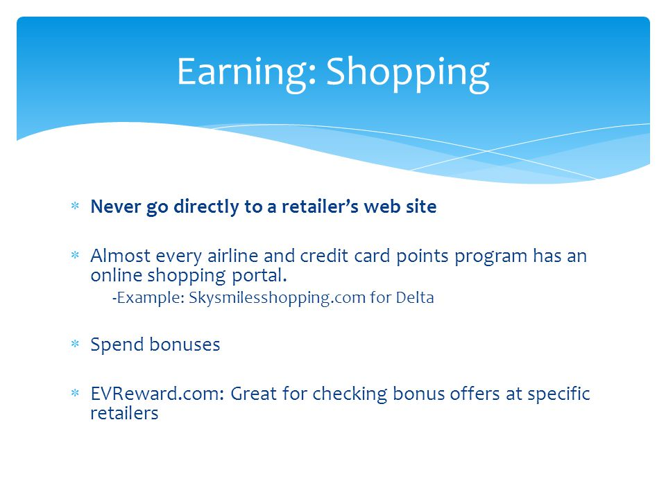  Never go directly to a retailer's web site  Almost every airline and credit card points program has an online shopping portal. -Example: Skysmiless