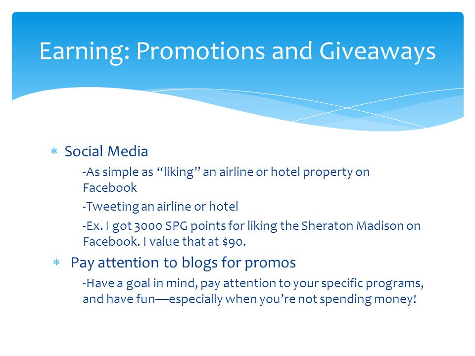 " Social Media -As simple as ""liking"" an airline or hotel property on Facebook -Tweeting an airline or hotel -Ex. I got 3000 SPG points for liking the"