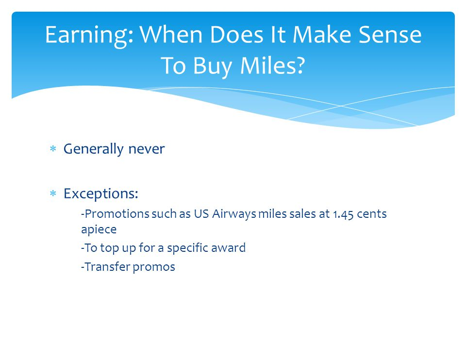  Generally never  Exceptions: -Promotions such as US Airways miles sales at 1.45 cents apiece -To top up for a specific award -Transfer promos Earning: When Does It Make Sense To Buy Miles?