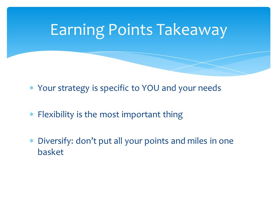  Your strategy is specific to YOU and your needs  Flexibility is the most important thing  Diversify: don't put all your points and miles in one basket Earning Points Takeaway
