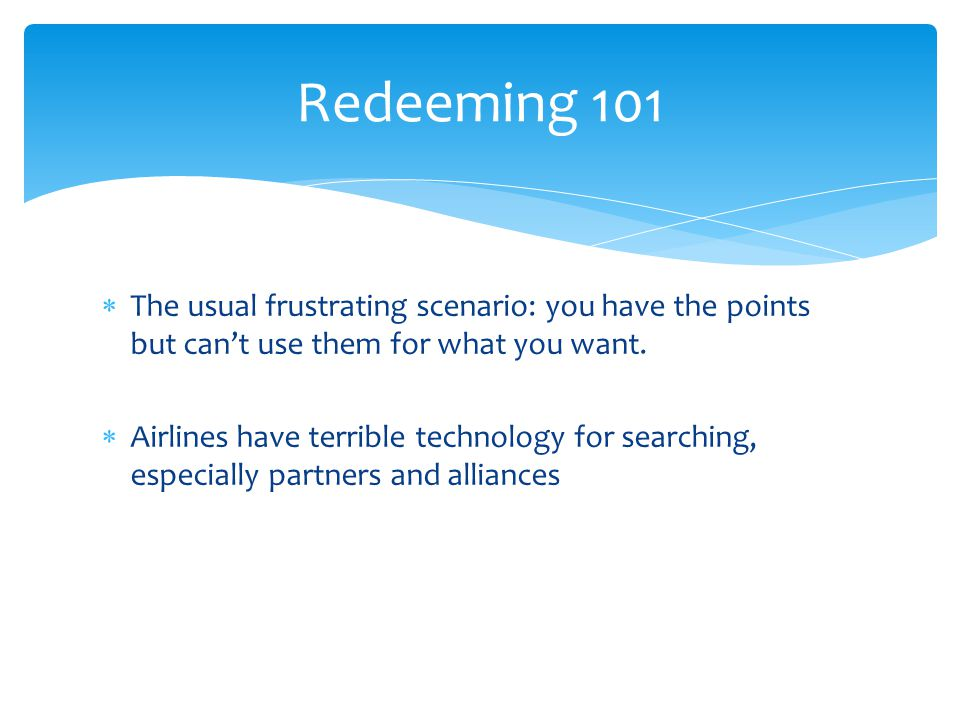  The usual frustrating scenario: you have the points but can't use them for what you want.  Airlines have terrible technology for searching, especia