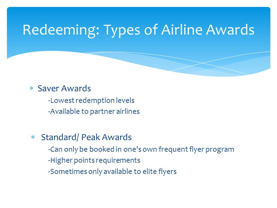 Saver Awards -Lowest redemption levels -Available to partner airlines  Standard/ Peak Awards -Can only be booked in one's own frequent flyer progra