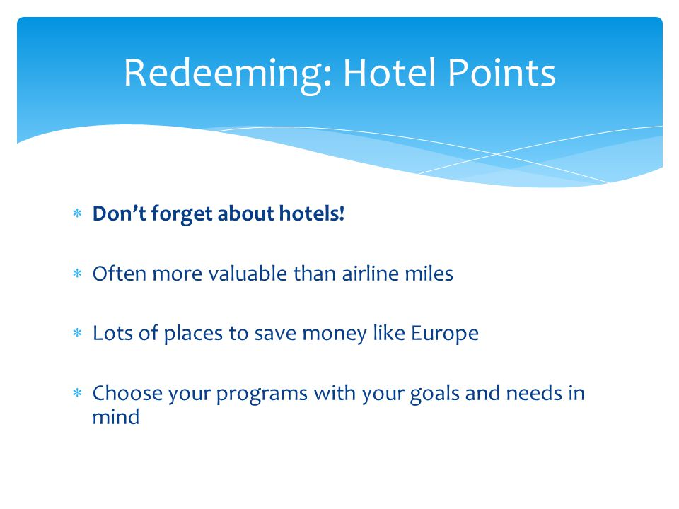  Don't forget about hotels!  Often more valuable than airline miles  Lots of places to save money like Europe  Choose your programs with your goal