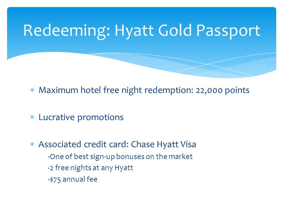  Maximum hotel free night redemption: 22,000 points  Lucrative promotions  Associated credit card: Chase Hyatt Visa -One of best sign-up bonuses on the market -2 free nights at any Hyatt -$75 annual fee Redeeming: Hyatt Gold Passport
