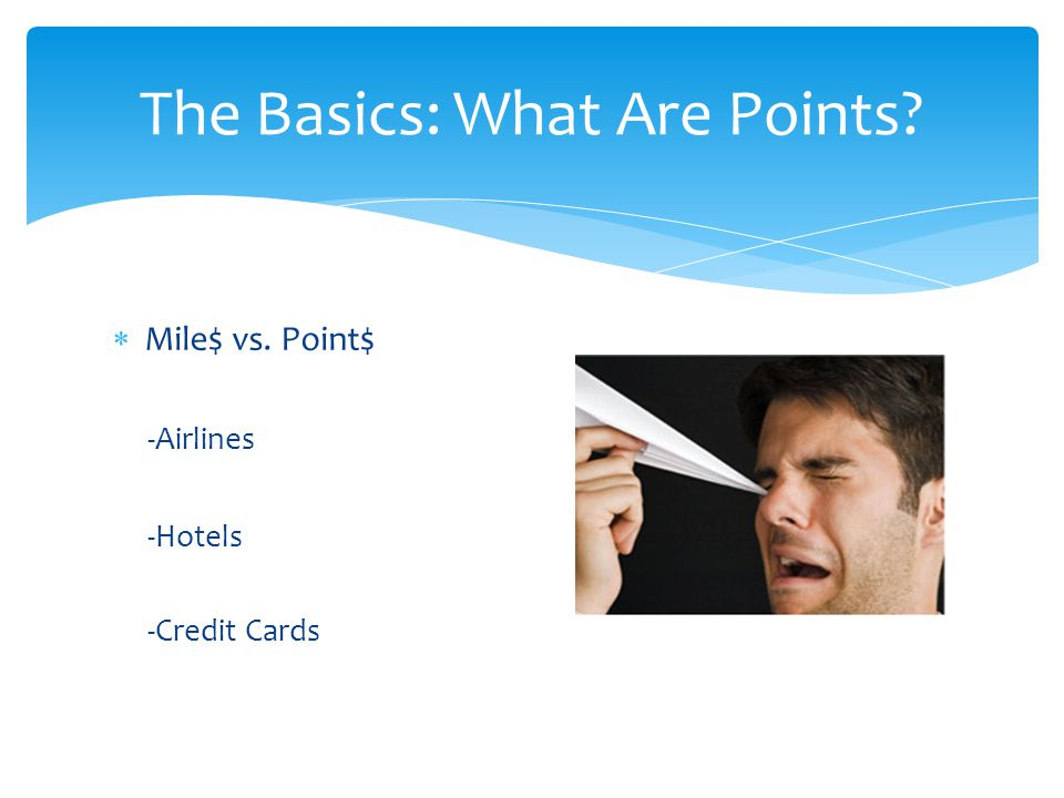 Mile$ vs. Point$ -Airlines -Hotels -Credit Cards The Basics: What Are Points