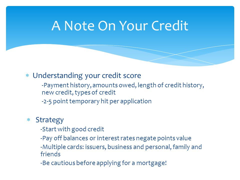  Understanding your credit score -Payment history, amounts owed, length of credit history, new credit, types of credit -2-5 point temporary hit per application  Strategy -Start with good credit -Pay off balances or interest rates negate points value -Multiple cards: issuers, business and personal, family and friends -Be cautious before applying for a mortgage.