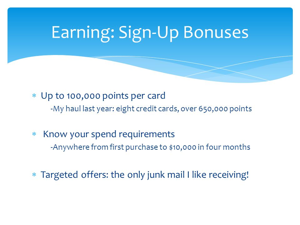  Up to 100,000 points per card -My haul last year: eight credit cards, over 650,000 points  Know your spend requirements -Anywhere from first purchase to $10,000 in four months  Targeted offers: the only junk mail I like receiving.