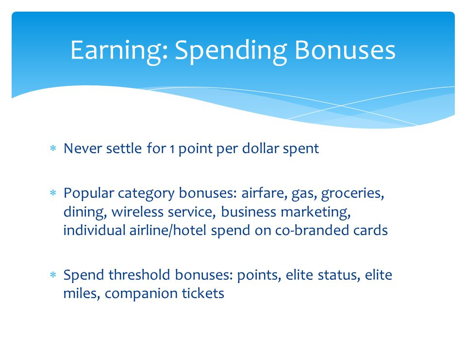  Never settle for 1 point per dollar spent  Popular category bonuses: airfare, gas, groceries, dining, wireless service, business marketing, individual airline/hotel spend on co-branded cards  Spend threshold bonuses: points, elite status, elite miles, companion tickets Earning: Spending Bonuses
