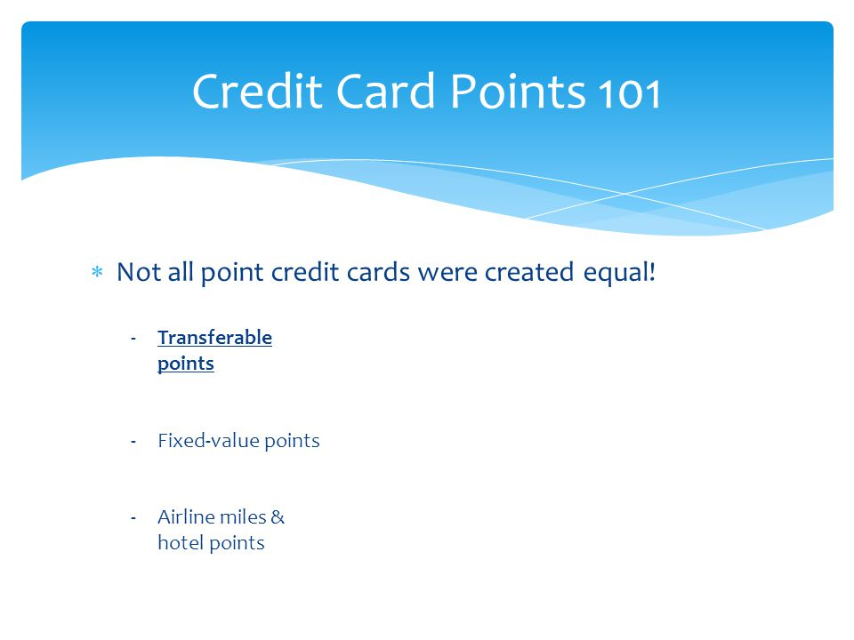  Not all point credit cards were created equal! Credit Card Points 101 -Transferable points -Fixed-value points -Airline miles & hotel points