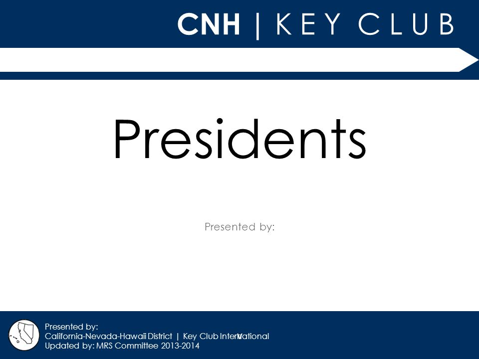 v CNH | K E Y C L U B Presented by: California-Nevada-Hawaii District | Key Club International Updated by: MRS Committee 2013-2014 Presidents
