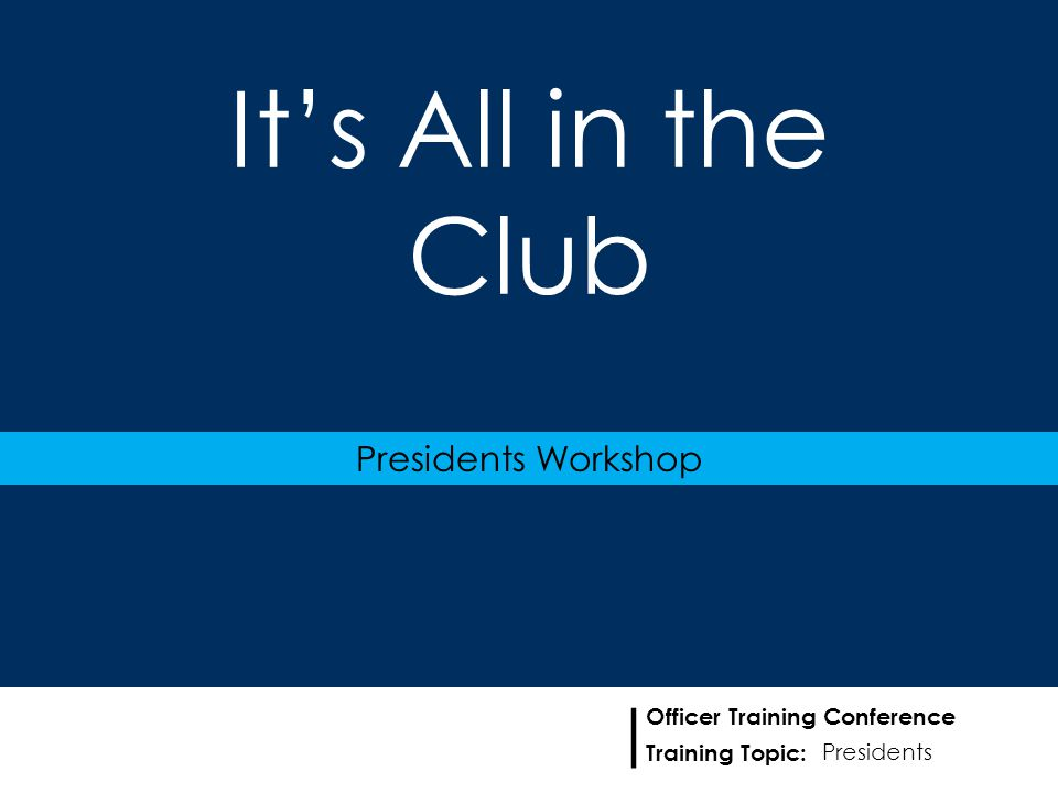 Training Topic: | Officer Training Conference It's All in the Club Presidents Workshop Presidents