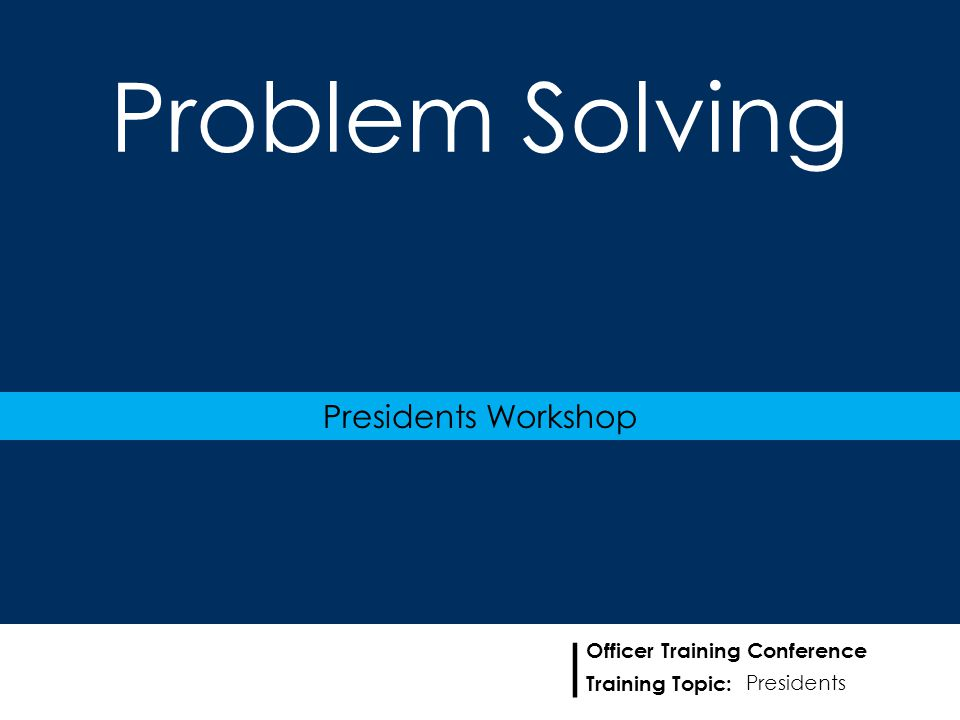 Training Topic: | Officer Training Conference Problem Solving Presidents Workshop Presidents