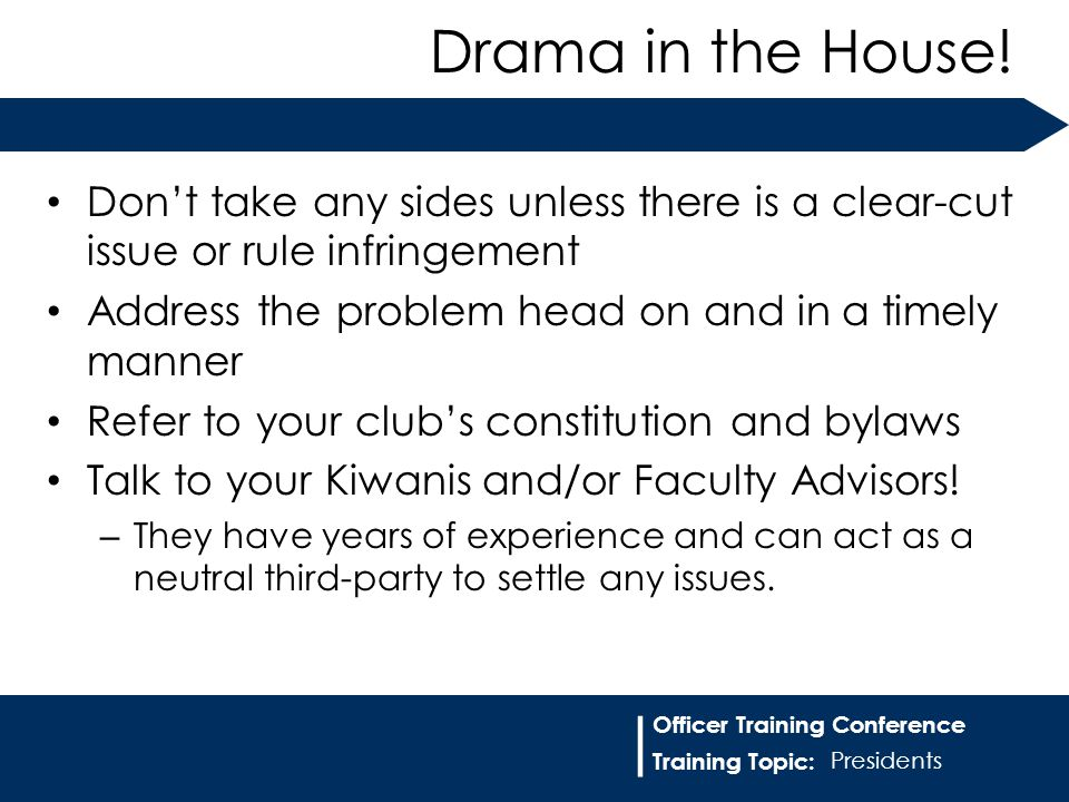 Training Topic: | Officer Training Conference Don't take any sides unless there is a clear-cut issue or rule infringement Address the problem head on and in a timely manner Refer to your club's constitution and bylaws Talk to your Kiwanis and/or Faculty Advisors.