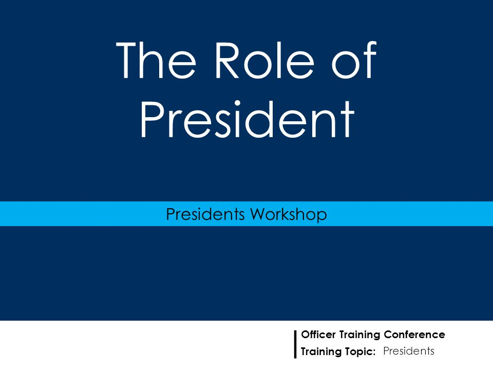 Training Topic: | Officer Training Conference The Role of President Presidents Workshop Presidents