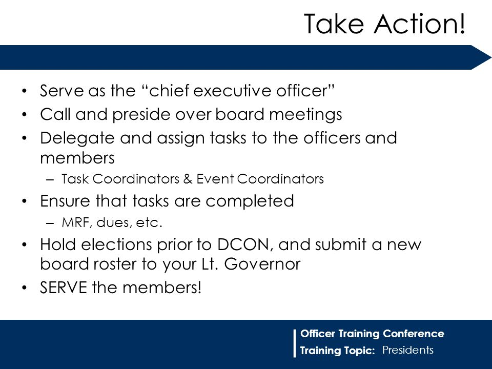 "Training Topic: | Officer Training Conference Serve as the ""chief executive officer"" Call and preside over board meetings Delegate and assign tasks to"