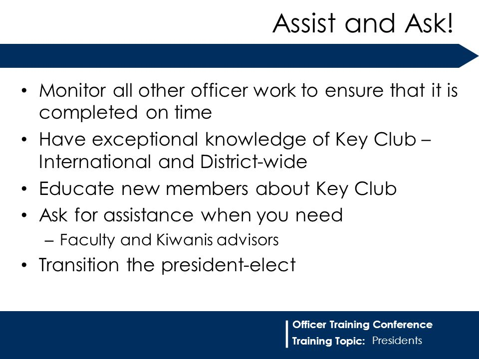 Training Topic: | Officer Training Conference Monitor all other officer work to ensure that it is completed on time Have exceptional knowledge of Key Club – International and District-wide Educate new members about Key Club Ask for assistance when you need – Faculty and Kiwanis advisors Transition the president-elect Assist and Ask.